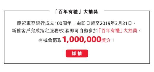 慶祝東亞銀行成立100周年,由即日起至2019年3月31日,新舊客戶完成指定服務/交易即可自動參加「百年有禮」大抽獎,有機會贏取1,000,000獎分!詳情按此。